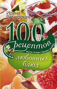 Ирина Вечерская -100 рецептов любовных блюд. Вкусно, полезно, душевно, целебно
