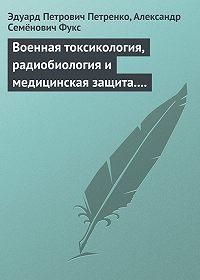Эдуард Петренко -Военная токсикология, радиобиология и медицинская защита. Учебное пособие.