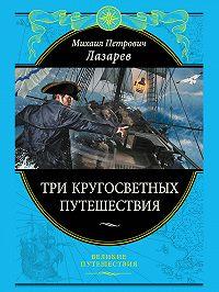 Михаил Лазарев - Три кругосветных путешествия