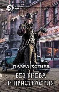 Павел Корнев -Без гнева и пристрастия