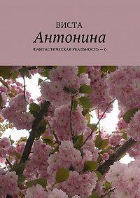Виста -Антонина. Фантастическая реальность – 6