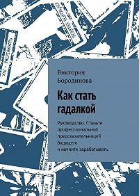 Виктория Бородинова -Как стать гадалкой. Руководство. Станьте профессиональной предсказательницей будущего иначните зарабатывать.