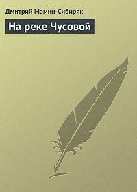 Дмитрий Мамин-Сибиряк - На реке Чусовой