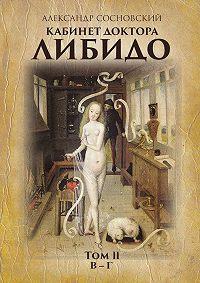 Александр Сосновский -Кабинет доктора Либидо. Том II (В – Г)