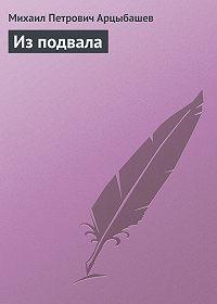 Михаил Арцыбашев -Из подвала