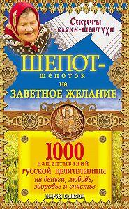 Мария Быкова - Шепот-шепоток на заветное желание. 1000 нашептываний русской целительницы на деньги, любовь, здоровье и счастье