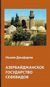 Назим Джафарли -Азербайджанское государство Сефевидов