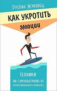 Руслан Жуковец -Как укротить эмоции. Техники по самоконтролю от профессионального психолога