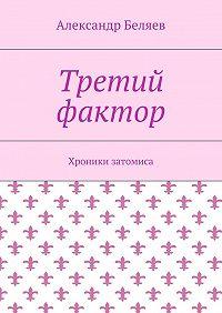 Александр Беляев -Третий фактор. Хроники затомиса