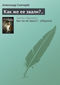 Александр Снегирёв -Как же ее звали?..