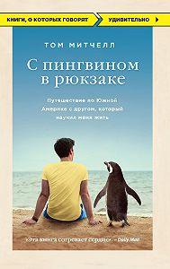 Том Митчелл -С пингвином в рюкзаке. Путешествие по Южной Америке с другом, который научил меня жить