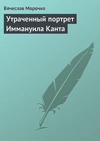 Вячеслав Морочко -Утраченный портрет Иммануила Канта