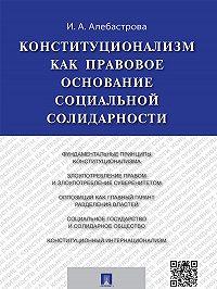 Ирина Алебастрова -Конституционализм как правовое основание социальной солидарности. Монография