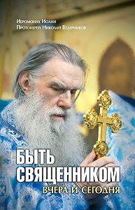 Протоиерей Николай Ведерников, Иеромонах Иоанн  - Быть священником вчера и сегодня (сборник)