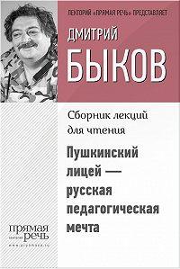 Дмитрий Быков -Пушкинский лицей – русская педагогическая мечта