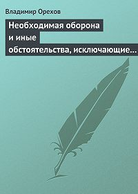 Владимир Орехов -Необходимая оборона и иные обстоятельства, исключающие преступность деяния