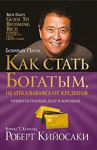 Роберт Тору Кийосаки -Какстать богатым, неотказываясь откредитов