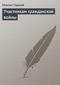 Максим Горький -Участникам гражданской войны