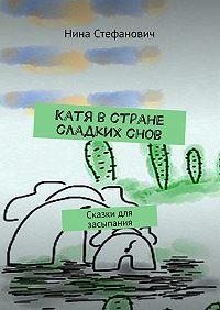 Нина Стефанович -Катя встране сладкихснов. Сказки для засыпания