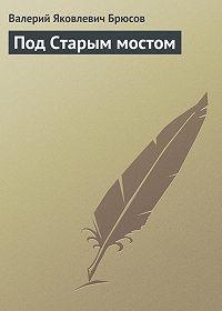 Валерий Брюсов -Под Старым мостом
