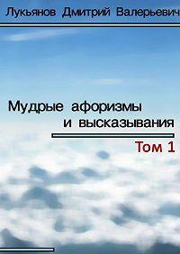 Дмитрий Лукьянов - Мудрые афоризмы ивысказывания