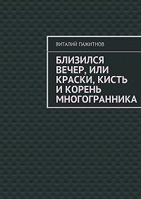 Виталий Пажитнов -Близился вечер, или Краски, кисть икорень многогранника