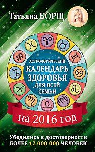 Татьяна Борщ -Астрологический календарь здоровья для всей семьи на 2016 год