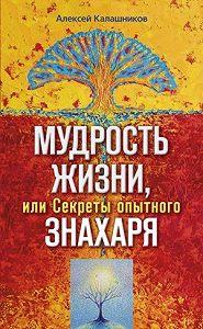 Алексей Борисович Калашников - Мудрость жизни, или Секреты опытного знахаря