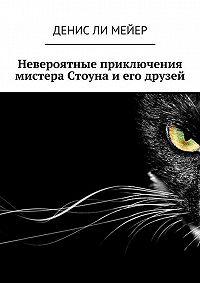 Денис Ли Мейер -Невероятные приключения мистера Стоуна и его друзей