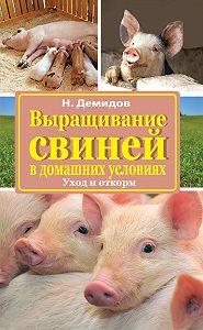 Николай Демидов - Выращивание свиней в домашних условиях. Уход и откорм