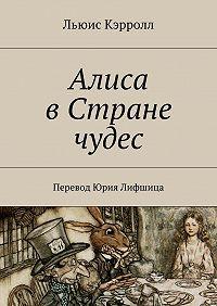Льюис Кэрролл - Алиса вСтране чудес