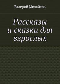 Валерий Михайлов -Рассказы исказки для взрослых