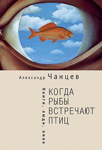 Александр Чанцев -Когда рыбы встречают птиц. Люди, книги, кино
