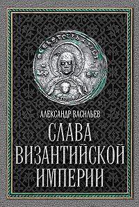 Александр Васильев -Слава Византийской империи