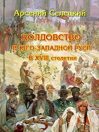 Арсений Селецкий - Колдовство в Юго-Западной Руси в XVIII столетии