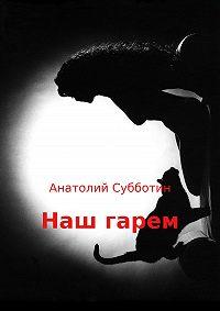 Анатолий Субботин -Наш гарем