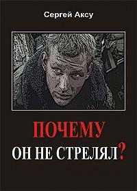 Сергей Аксу -Почему он не стрелял?