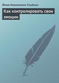 Юлия Николаевна Улыбина -Как контролировать свои эмоции