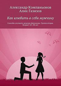 Александр Компаньонов -Как влюбить в себя мужчину. Способы улучшить женские феромоны. Группа вторая. Возраст 18-28 лет