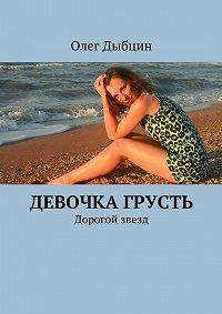 Олег Дыбцин -Девочка Грусть. Дорогой звезд