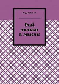 Федор Иванов -Рай только в мысли