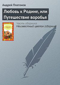 Андрей Платонов - Любовь к Родине, или Путешествие воробья