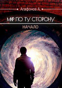 Антон Агафонов -Мир поту сторону. Начало