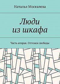Наталья Москалева -Люди изшкафа. Часть вторая. Оттенки свободы
