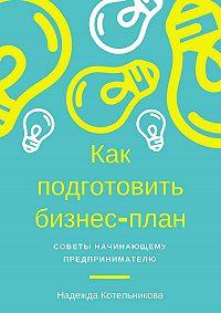 Надежда Котельникова -Как подготовить бизнес-план. Советы начинающему предпринимателю