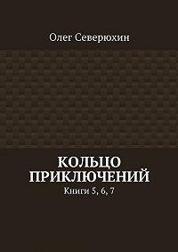 Олег Северюхин - Кольцо приключений. Книги 5, 6, 7