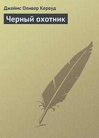 Джеймс Оливер Кервуд -Черный охотник