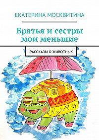 Екатерина Москвитина - Братья и сестры мои меньшие. Рассказы о животных