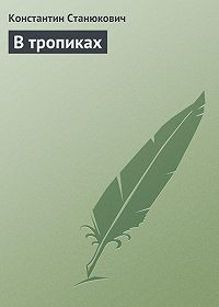 Константин Станюкович - В тропиках