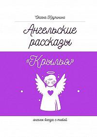 Оксана Кручинина -Ангельские рассказы «Крылья». Ангелы всегда с тобой